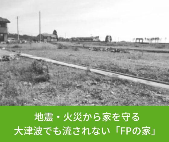 地震・火災から家を守る大津波でも流されない「FPの家」